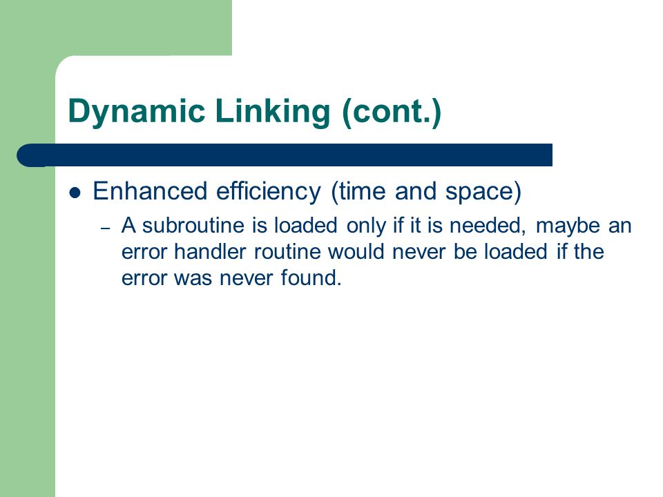 Dynamic Linking (cont.) Enhanced efficiency (time and space) – A subroutine is loaded only if it is needed, maybe an error handler routine would never be loaded if the error was never found.