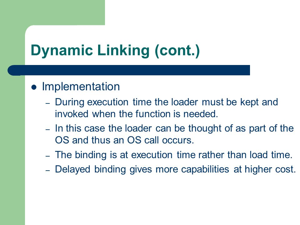Dynamic Linking (cont.) Implementation – During execution time the loader must be kept and invoked when the function is needed.