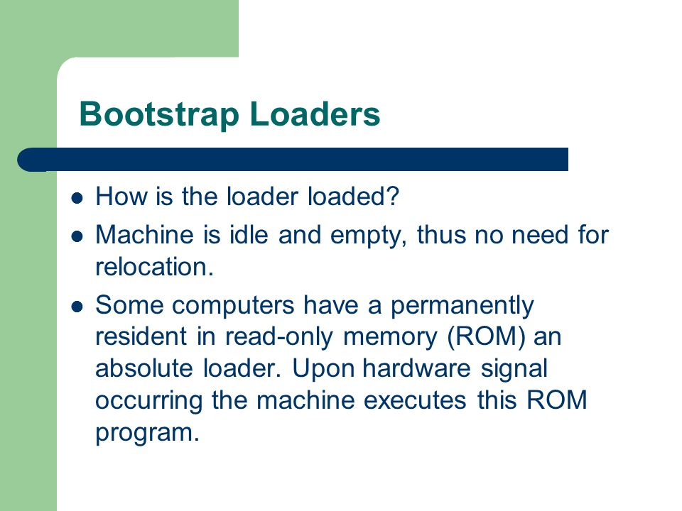 Bootstrap Loaders How is the loader loaded. Machine is idle and empty, thus no need for relocation.