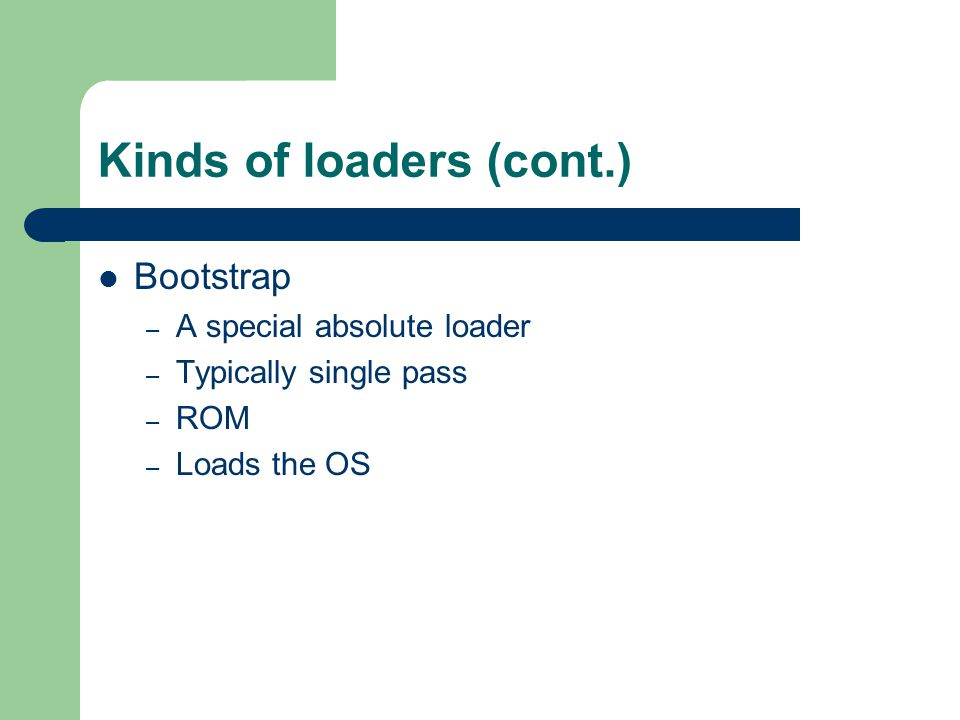 Kinds of loaders (cont.) Relocating – Modifies appropriate addresses – Two pass – Loads object program at a variety of locations – May perform loading during execution (repeatedly) – Allows for multiple programs (multiprocessing) – System libraries require relocation
