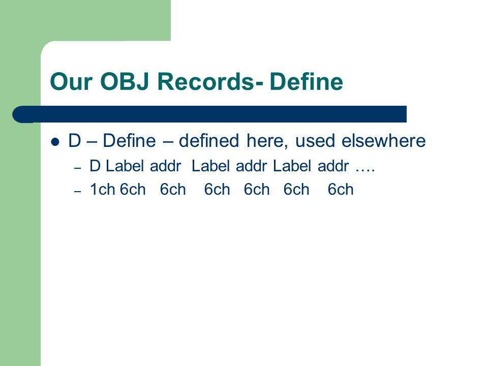 Our OBJ Records- Define D – Define – defined here, used elsewhere – D Label addr Label addr Label addr ….