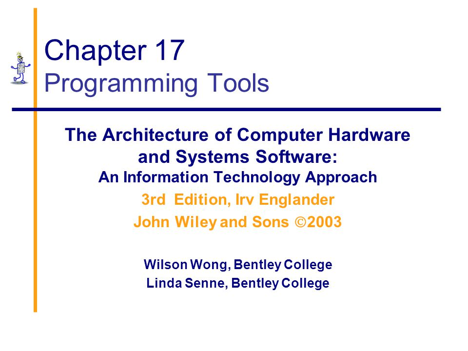 Chapter 17 Programming Tools The Architecture of Computer Hardware and Systems Software: An Information Technology Approach 3rd Edition, Irv Englander