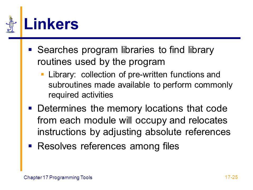Chapter 17 Programming Tools 17-25 Linkers  Searches program libraries to find library routines used by the program  Library: collection of pre-writ