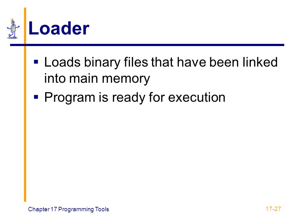Chapter 17 Programming Tools 17-27 Loader  Loads binary files that have been linked into main memory  Program is ready for execution