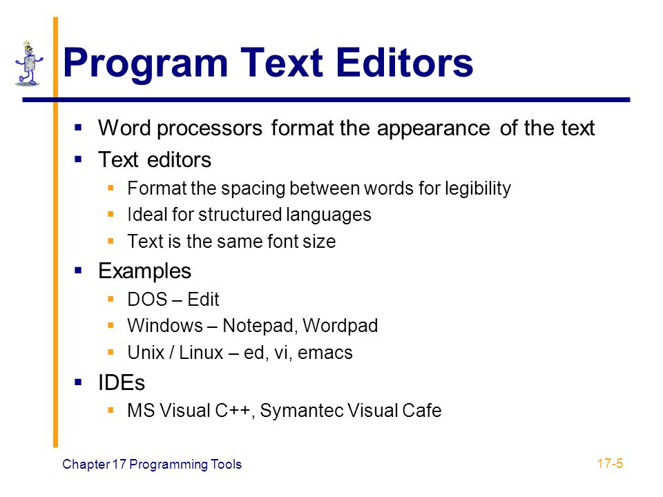 Chapter 17 Programming Tools 17-5 Program Text Editors  Word processors format the appearance of the text  Text editors  Format the spacing between