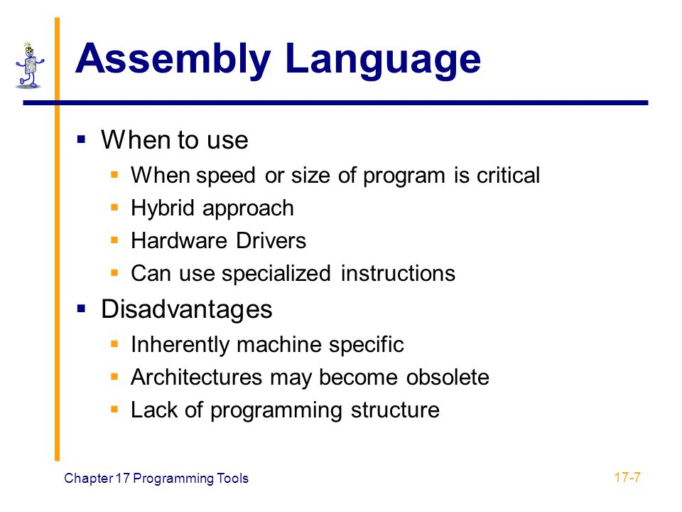 Chapter 17 Programming Tools 17-7 Assembly Language  When to use  When speed or size of program is critical  Hybrid approach  Hardware Drivers  C
