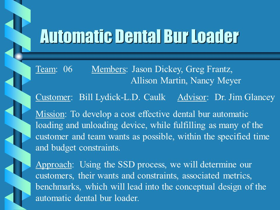 Automatic Dental Bur Loader Team: 06Members: Jason Dickey, Greg Frantz, Allison Martin, Nancy Meyer Customer: Bill Lydick-L.D.