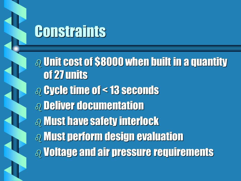 Constraints b Unit cost of $8000 when built in a quantity of 27 units b Cycle time of < 13 seconds b Deliver documentation b Must have safety interlock b Must perform design evaluation b Voltage and air pressure requirements