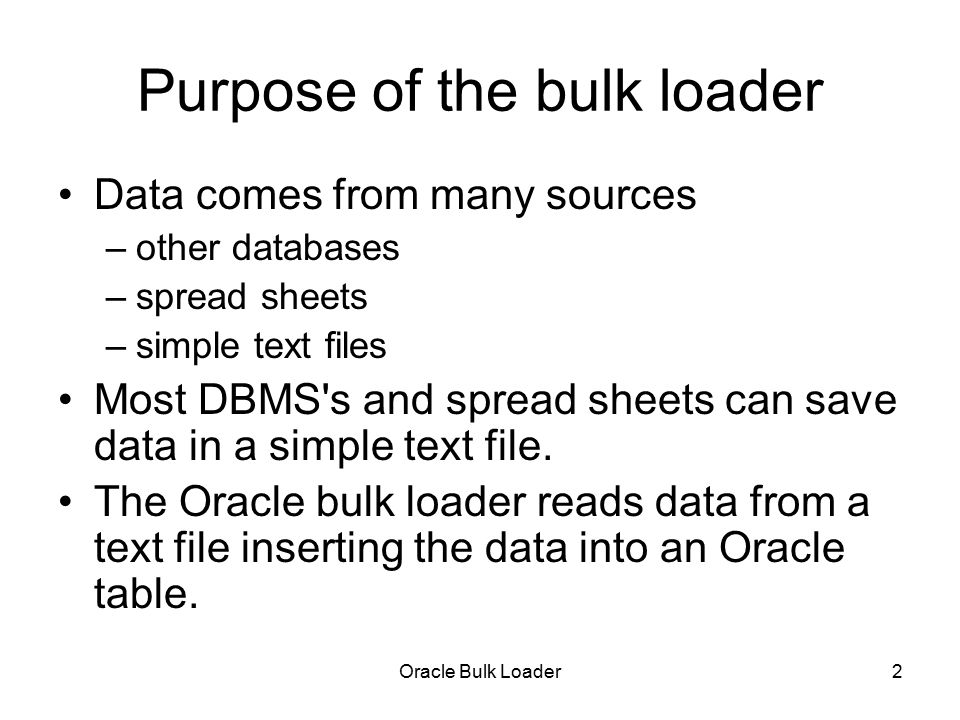 Oracle Bulk Loader3 How the bulk reader works 2 input files –the data file someThing.dat –the control file someName.ctl tells the bulk loader how to read the data file –examples constants.ctl –data in the control file - that s exceptional.