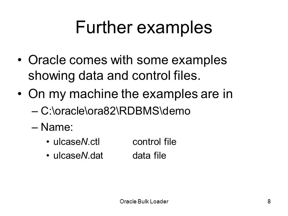 Oracle Bulk Loader9 Loading by position Data in data file is structured by position Examples –ulcase2.dat –ulcase2.ctl