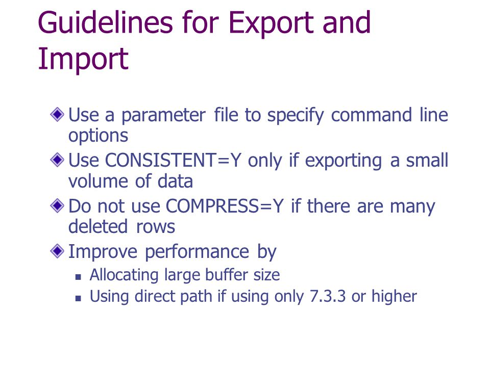 Guidelines for Export and Import Use a parameter file to specify command line options Use CONSISTENT=Y only if exporting a small volume of data Do not