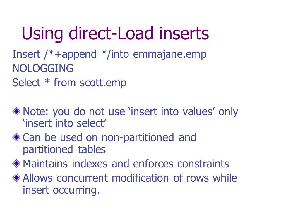 Using direct-Load inserts Insert /*+append */into emmajane.emp NOLOGGING Select * from scott.emp Note: you do not use 'insert into values' only 'inser