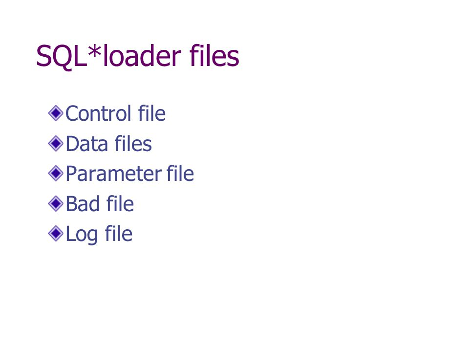 SQL*loader files Control file Data files Parameter file Bad file Log file