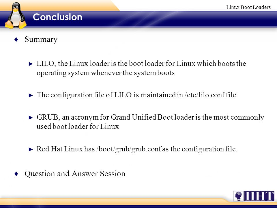 Linux Boot Loaders ♦ Summary ► LILO, the Linux loader is the boot loader for Linux which boots the operating system whenever the system boots ► The configuration file of LILO is maintained in /etc/lilo.conf file ► GRUB, an acronym for Grand Unified Boot loader is the most commonly used boot loader for Linux ► Red Hat Linux has /boot/grub/grub.conf as the configuration file.
