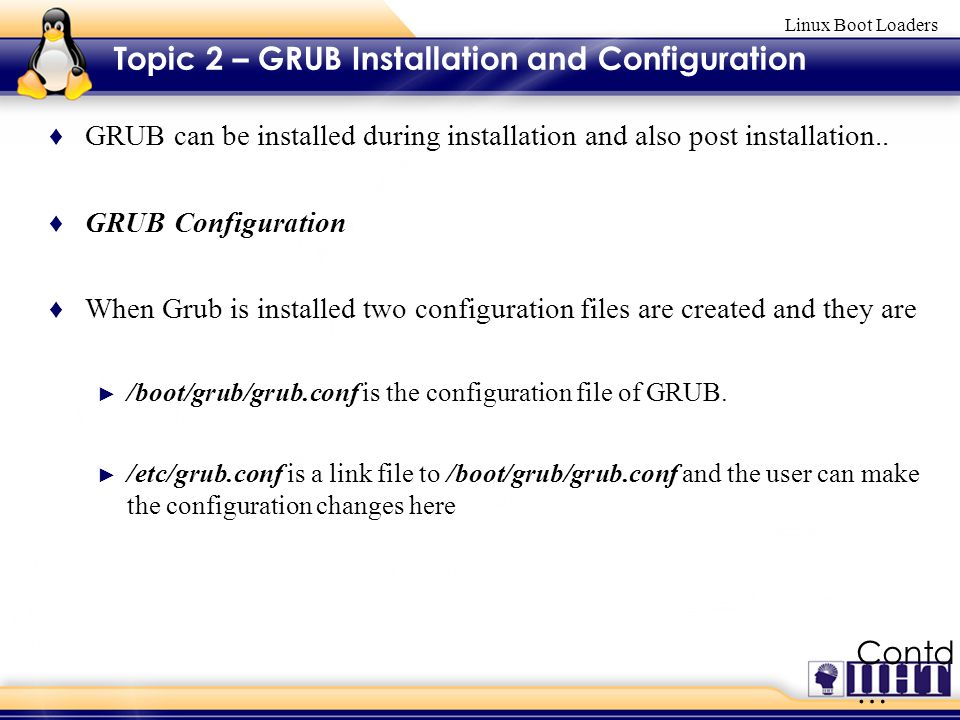 Linux Boot Loaders Topic 2 – GRUB Installation and Configuration ♦ GRUB can be installed during installation and also post installation..