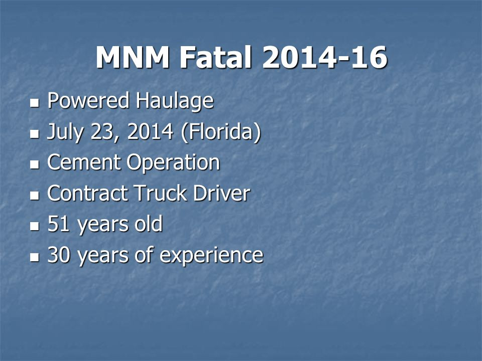 MNM Fatal 2014-16 Powered Haulage Powered Haulage July 23, 2014 (Florida) July 23, 2014 (Florida) Cement Operation Cement Operation Contract Truck Driver Contract Truck Driver 51 years old 51 years old 30 years of experience 30 years of experience