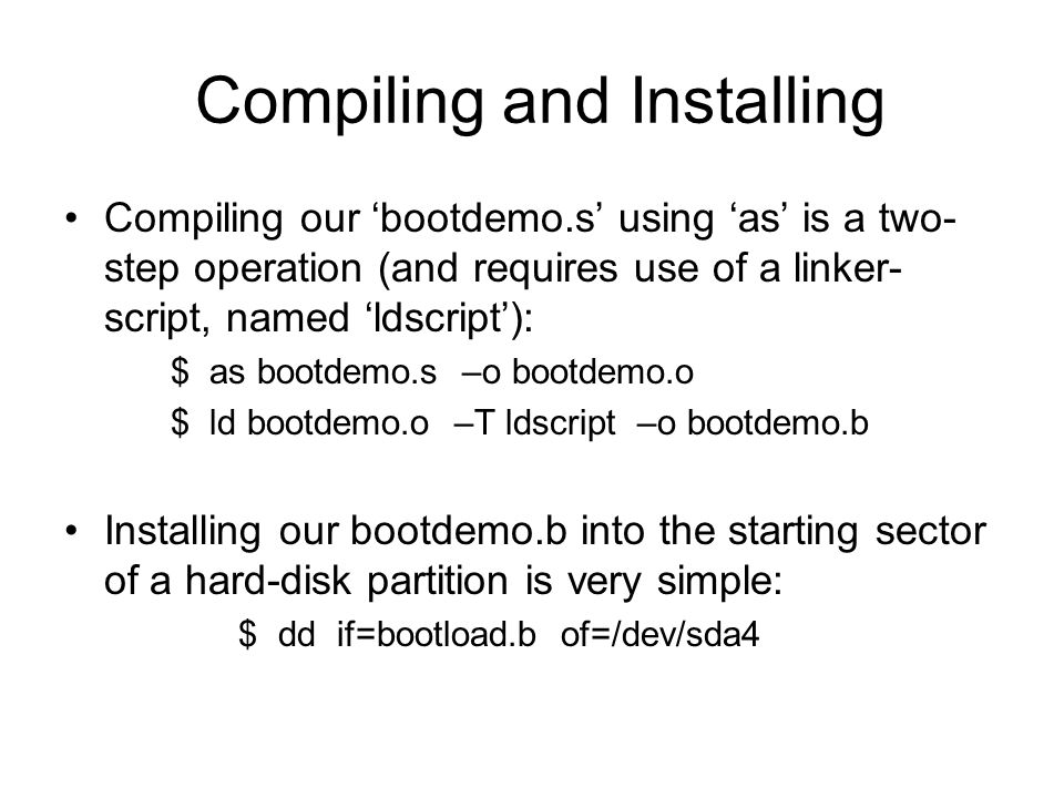 Compiling and Installing Compiling our 'bootdemo.s' using 'as' is a two- step operation (and requires use of a linker- script, named 'ldscript'): $ as bootdemo.s –o bootdemo.o $ ld bootdemo.o –T ldscript –o bootdemo.b Installing our bootdemo.b into the starting sector of a hard-disk partition is very simple: $ dd if=bootload.b of=/dev/sda4