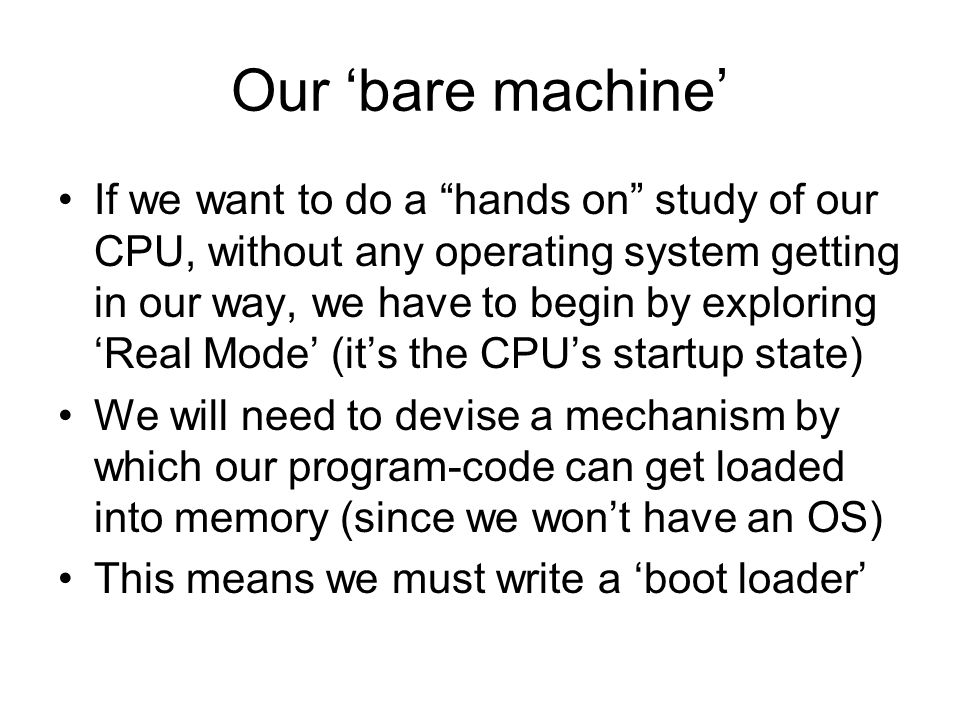 Our 'bare machine' If we want to do a hands on study of our CPU, without any operating system getting in our way, we have to begin by exploring 'Real Mode' (it's the CPU's startup state) We will need to devise a mechanism by which our program-code can get loaded into memory (since we won't have an OS) So we utilize the ROM-BIOS 'boot loader'