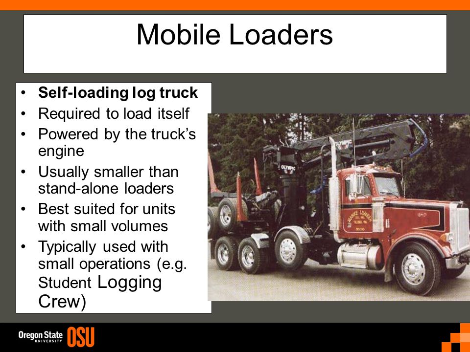 Mobile Loaders Self-loading log truck Required to load itself Powered by the truck's engine Usually smaller than stand-alone loaders Best suited for units with small volumes Typically used with small operations (e.g.