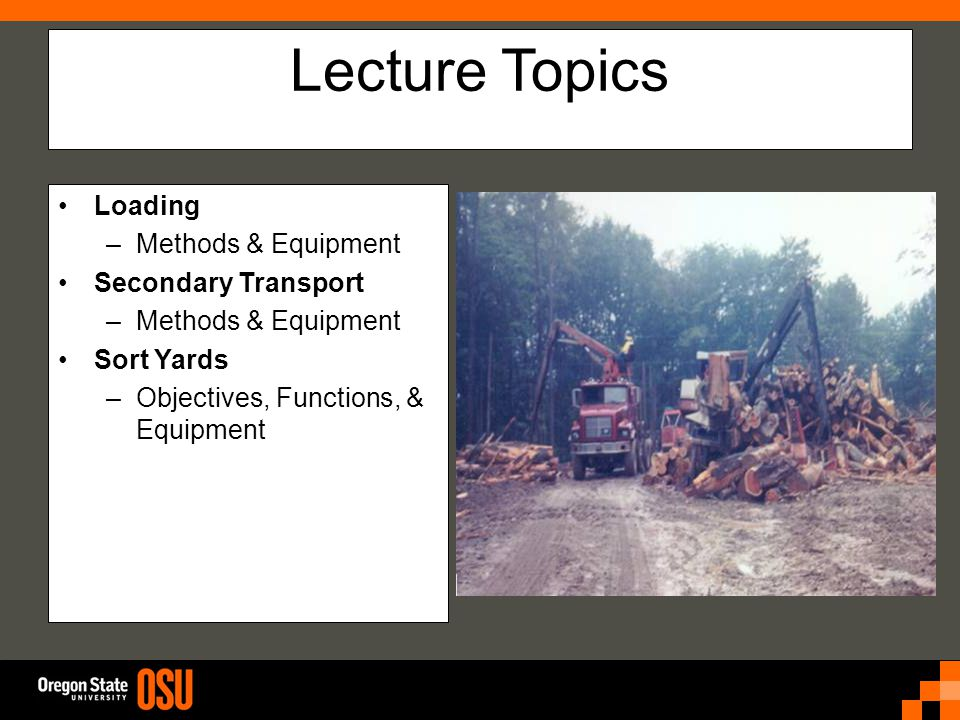 Lecture Topics Loading –Methods & Equipment Secondary Transport –Methods & Equipment Sort Yards –Objectives, Functions, & Equipment