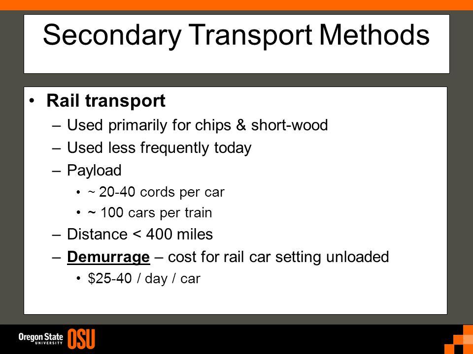 Secondary Transport Methods Rail transport –Used primarily for chips & short-wood –Used less frequently today –Payload ~ 20-40 cords per car ~ 100 cars per train –Distance < 400 miles –Demurrage – cost for rail car setting unloaded $25-40 / day / car