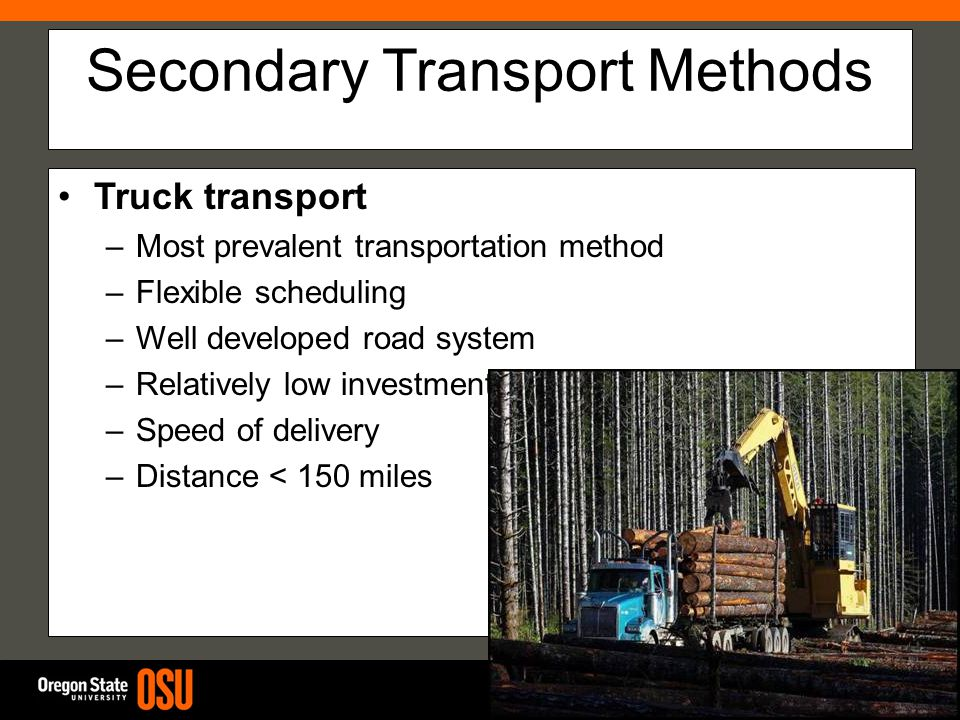 Secondary Transport Methods Truck transport –Most prevalent transportation method –Flexible scheduling –Well developed road system –Relatively low investment –Speed of delivery –Distance < 150 miles