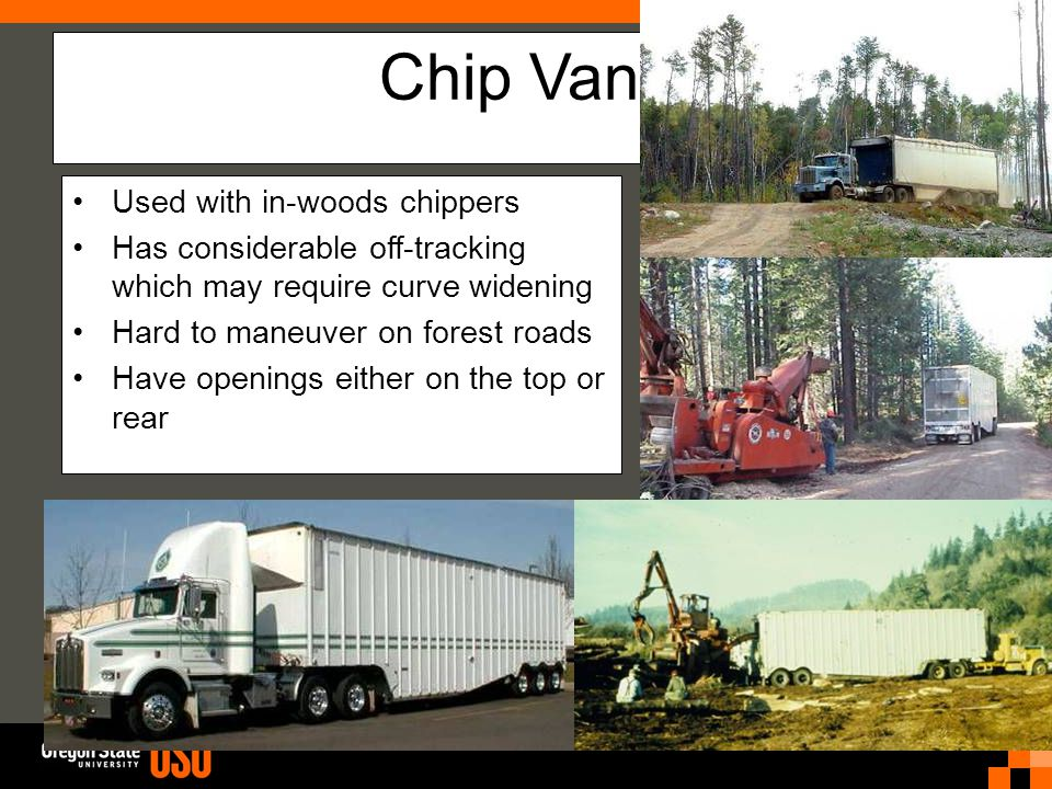 Chip Vans Used with in-woods chippers Has considerable off-tracking which may require curve widening Hard to maneuver on forest roads Have openings either on the top or rear