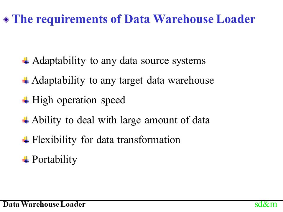 Data Warehouse Loader sd&m The requirements of Data Warehouse Loader Adaptability to any data source systems Adaptability to any target data warehouse High operation speed Ability to deal with large amount of data Flexibility for data transformation Portability
