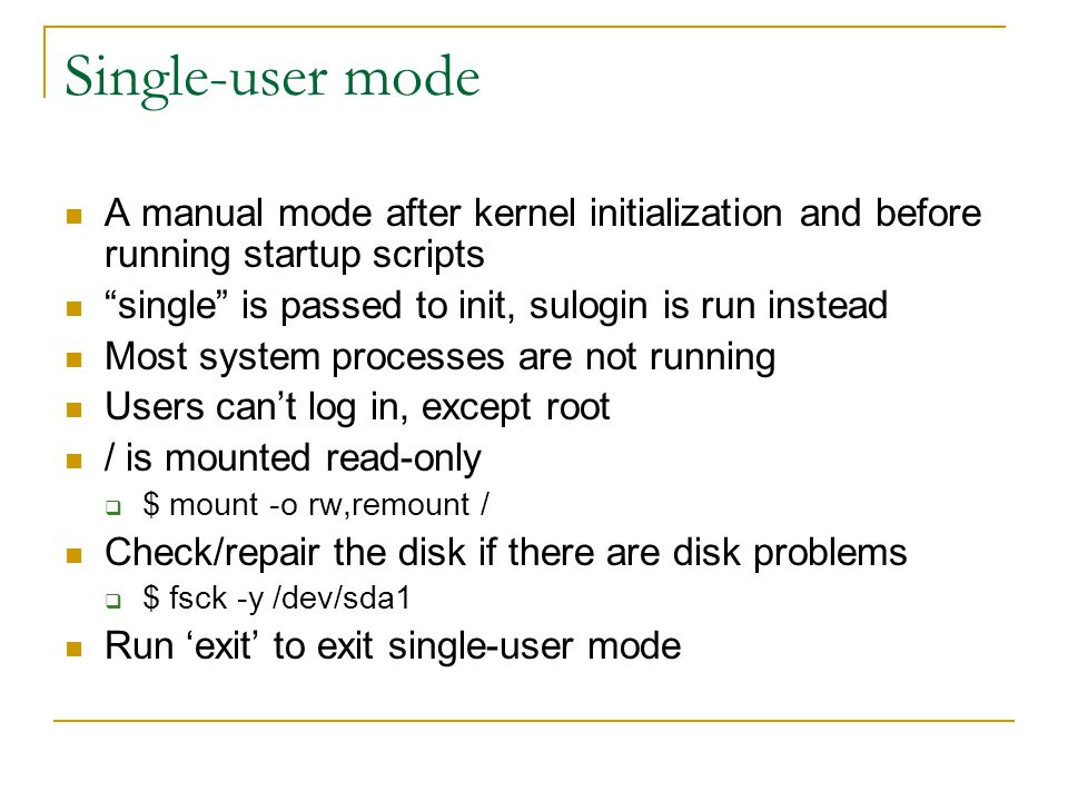"Single-user mode A manual mode after kernel initialization and before running startup scripts ""single"" is passed to init, sulogin is run instead Most"