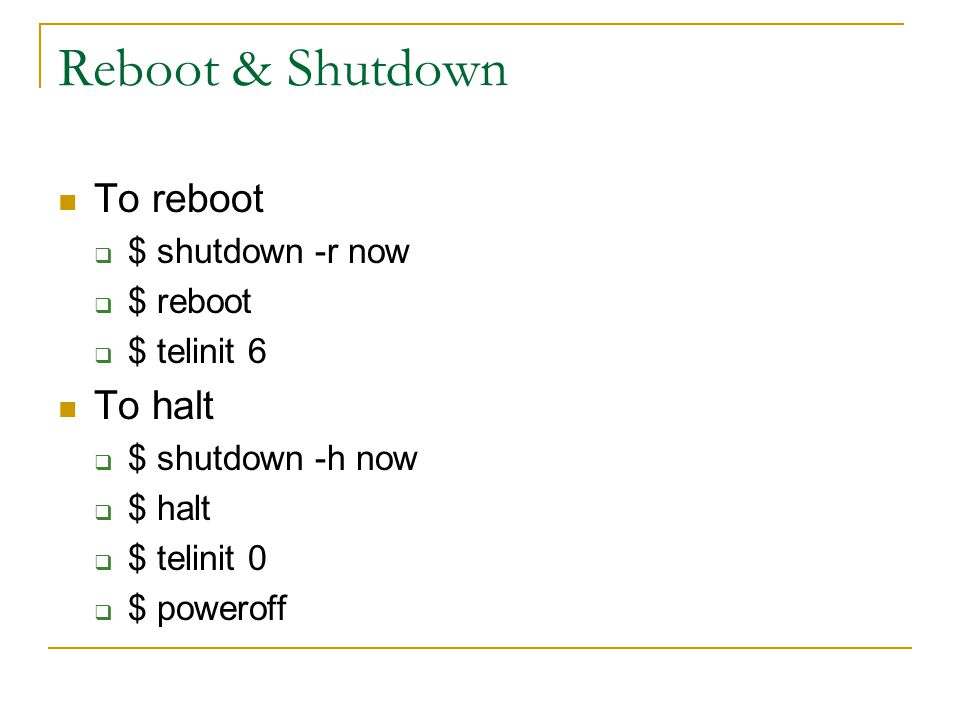Reboot & Shutdown To reboot  $ shutdown -r now  $ reboot  $ telinit 6 To halt  $ shutdown -h now  $ halt  $ telinit 0  $ poweroff
