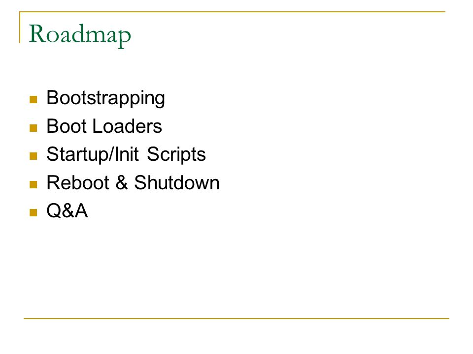 Roadmap Bootstrapping Boot Loaders Startup/Init Scripts Reboot & Shutdown Q&A