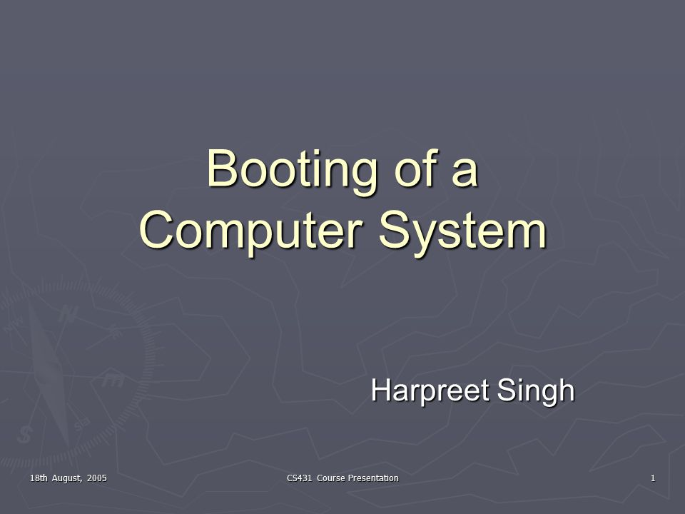 18th August, 2005 CS431 Course Presentation 1 Booting of a Computer System Harpreet Singh