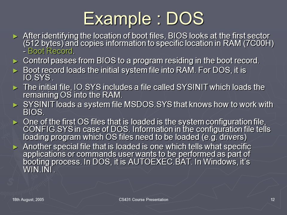 18th August, 2005CS431 Course Presentation12 Example : DOS ► After identifying the location of boot files, BIOS looks at the first sector (512 bytes) and copies information to specific location in RAM (7C00H) - Boot Record.