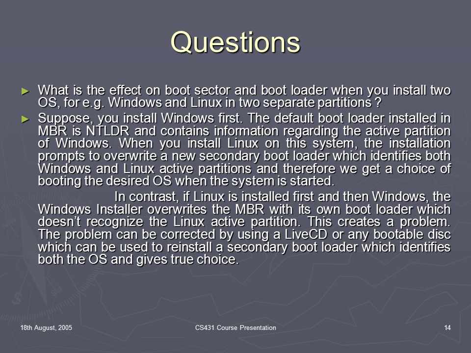 18th August, 2005CS431 Course Presentation14 Questions ► What is the effect on boot sector and boot loader when you install two OS, for e.g.