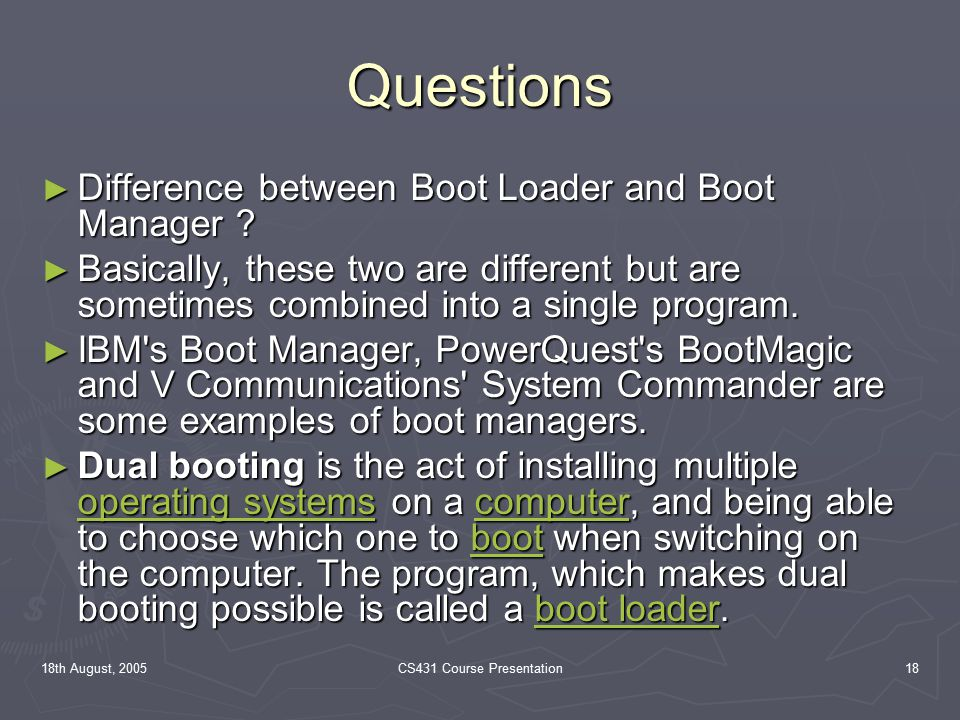 18th August, 2005CS431 Course Presentation18 Questions ► Difference between Boot Loader and Boot Manager .
