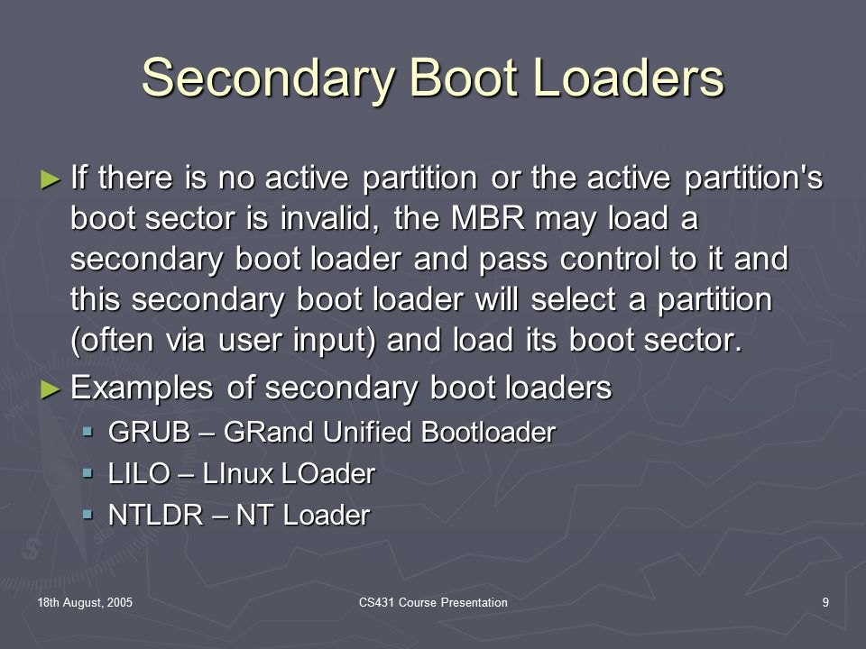 18th August, 2005CS431 Course Presentation9 Secondary Boot Loaders ► If there is no active partition or the active partition s boot sector is invalid, the MBR may load a secondary boot loader and pass control to it and this secondary boot loader will select a partition (often via user input) and load its boot sector.