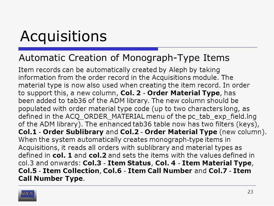 Acquisitions Automatic Creation of Monograph-Type Items 23 Item records can be automatically created by Aleph by taking information from the order record in the Acquisitions module.