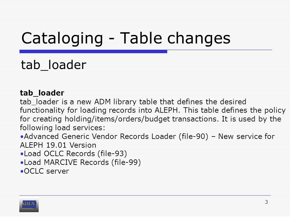 Cataloging - Table changes tab_loader 3 tab_loader is a new ADM library table that defines the desired functionality for loading records into ALEPH.