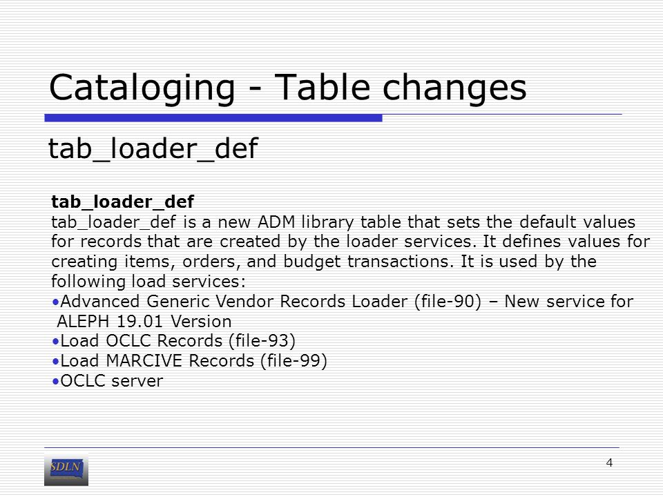 Cataloging - Table changes tab_loader_def 4 tab_loader_def is a new ADM library table that sets the default values for records that are created by the loader services.