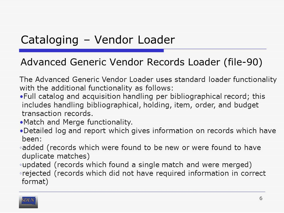 Cataloging – Vendor Loader Advanced Generic Vendor Records Loader (file-90) 6 The Advanced Generic Vendor Loader uses standard loader functionality with the additional functionality as follows: Full catalog and acquisition handling per bibliographical record; this includes handling bibliographical, holding, item, order, and budget transaction records.
