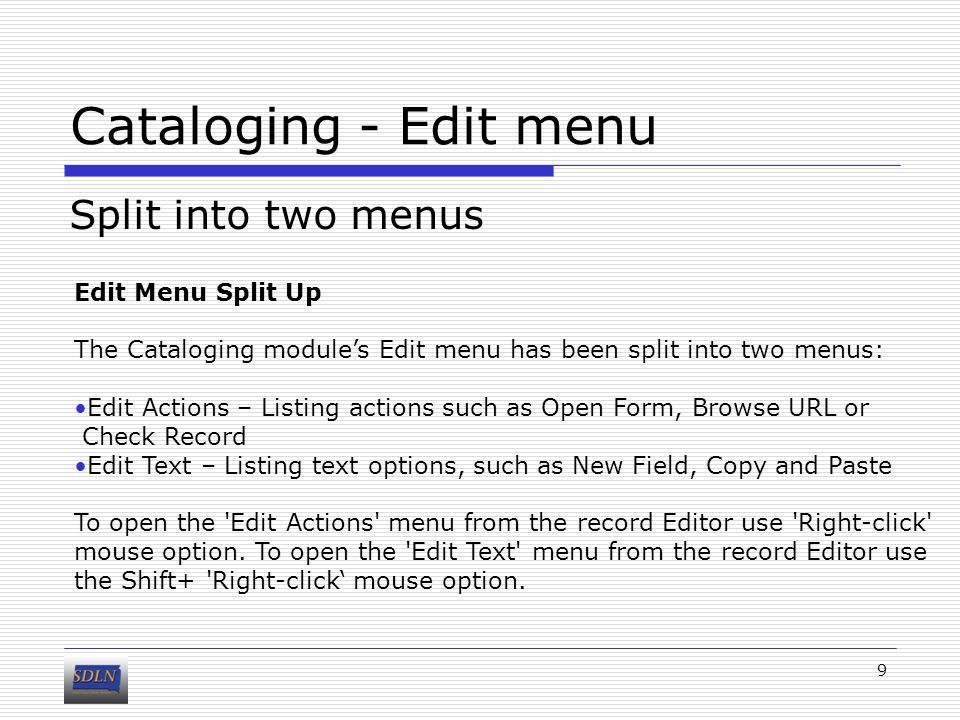 Cataloging - Edit menu Split into two menus 9 Edit Menu Split Up The Cataloging module's Edit menu has been split into two menus: Edit Actions – Listing actions such as Open Form, Browse URL or Check Record Edit Text – Listing text options, such as New Field, Copy and Paste To open the Edit Actions menu from the record Editor use Right-click mouse option.