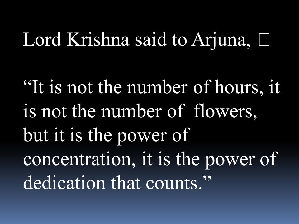 """Lord Krishna said to Arjuna, """" It is not the number of hours, it is not the number of flowers, but it is the power of concentration, it is the power of dedication that counts."""