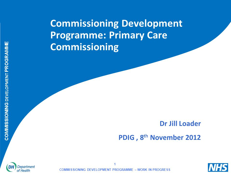 12 COMMISSIONING DEVELOPMENT PROGRAMME – WORK IN PROGRESS Primary Care work stream of Commissioning Development Programme  NHS Commissioning Board Executive Non-Departmental Public Body  38,000 contracts (£12.6 billion)  Vision - exemplar commissioner strong commissioning based on clinical engagement and local relationships rather than contract management, facilitation and rapid spread of innovation/best practice