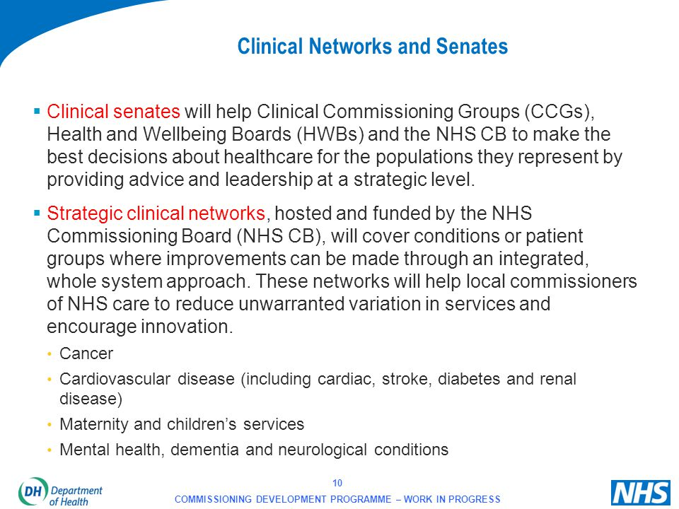 10 COMMISSIONING DEVELOPMENT PROGRAMME – WORK IN PROGRESS Clinical Networks and Senates  Clinical senates will help Clinical Commissioning Groups (CC