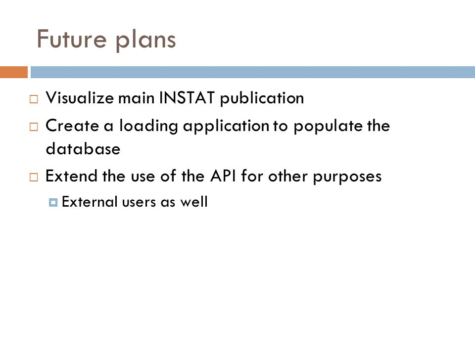 Future plans  Visualize main INSTAT publication  Create a loading application to populate the database  Extend the use of the API for other purpose