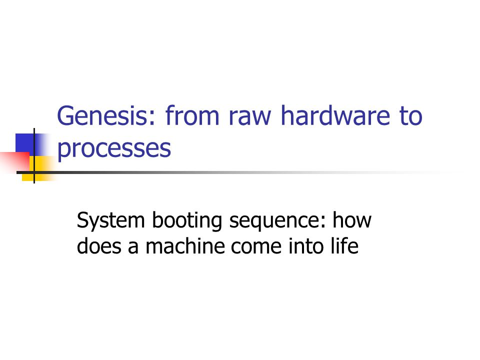 Genesis: from raw hardware to processes System booting sequence: how does a machine come into life