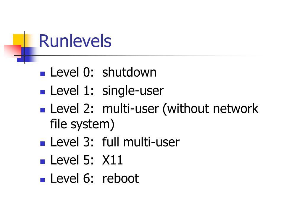 Runlevels Level 0: shutdown Level 1: single-user Level 2: multi-user (without network file system) Level 3: full multi-user Level 5: X11 Level 6: reboot