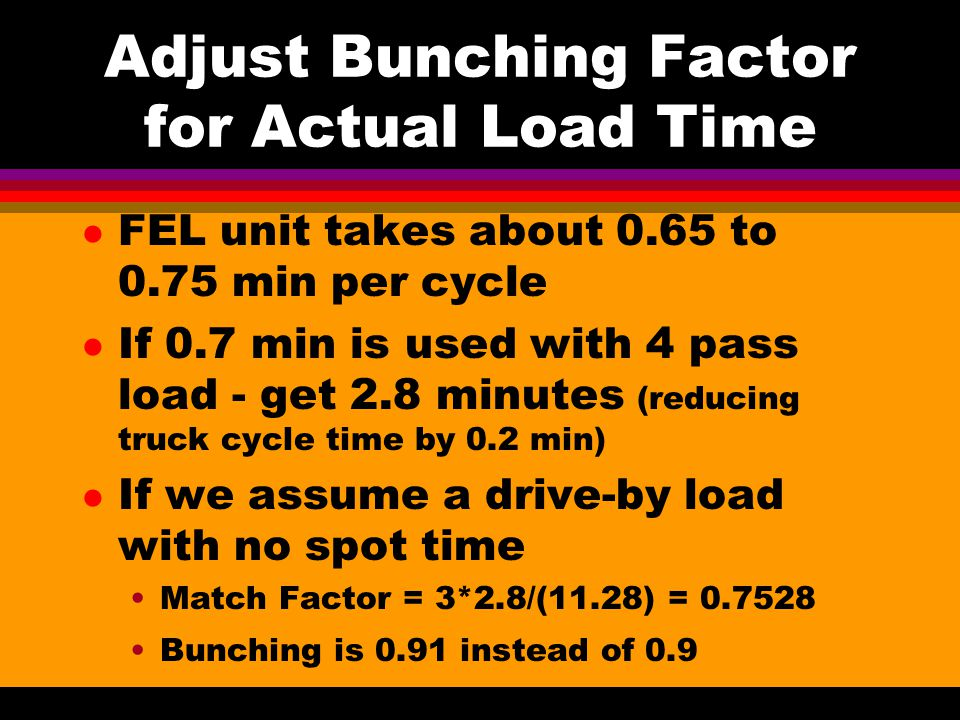Adjust Bunching Factor for Actual Load Time l FEL unit takes about 0.65 to 0.75 min per cycle l If 0.7 min is used with 4 pass load - get 2.8 minutes (reducing truck cycle time by 0.2 min) l If we assume a drive-by load with no spot time Match Factor = 3*2.8/(11.28) = 0.7528 Bunching is 0.91 instead of 0.9