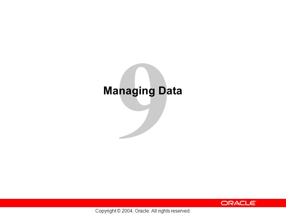 9 Copyright © 2004, Oracle. All rights reserved. Managing Data