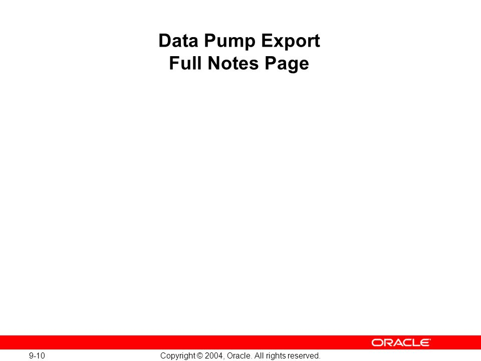 9-10 Copyright © 2004, Oracle. All rights reserved. Data Pump Export Full Notes Page